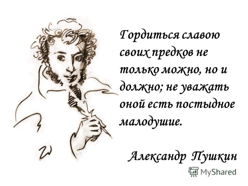Гордиться славою своих предков не только можно, но и должно; не уважать оной есть постыдное малодушие. Александр Пушкин