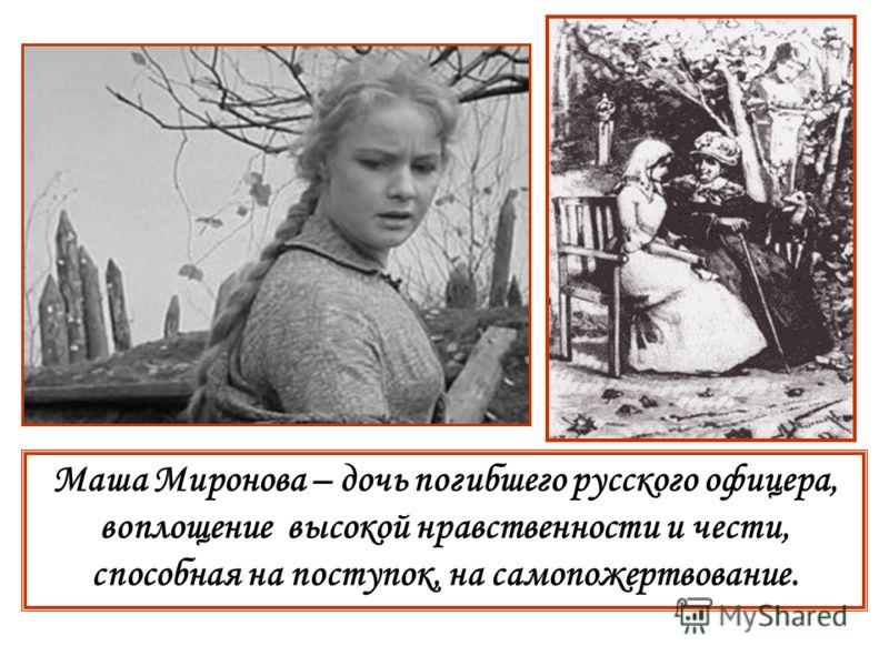Маша Миронова – дочь погибшего русского офицера, воплощение высокой нравственности и чести, способная на поступок, на самопожертвование.