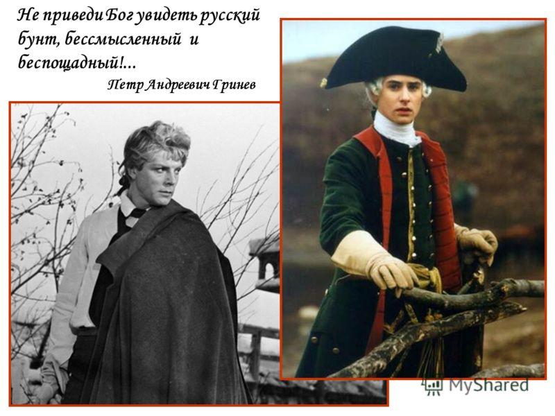 Не приведи Бог увидеть русский бунт, бессмысленный и беспощадный!... Петр Андреевич Гринев