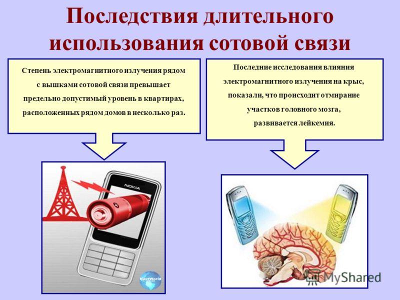 Последствия длительного использования сотовой связи Последние исследования влияния электромагнитного излучения на крыс, показали, что происходит отмирание участков головного мозга, развивается лейкемия. Степень электромагнитного излучения рядом с выш