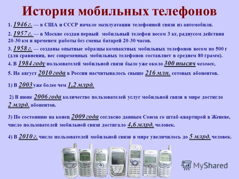 История мобильных телефонов 1. 1946 г. в США и СССР начало эксплуатации телефонной связи из автомобиля. 2. 1957 г. в Москве создан первый мобильный телефон весом 3 кг, радиусом действия 20-30 км и временем работы без смены батарей 20-30 часов. 3. 195