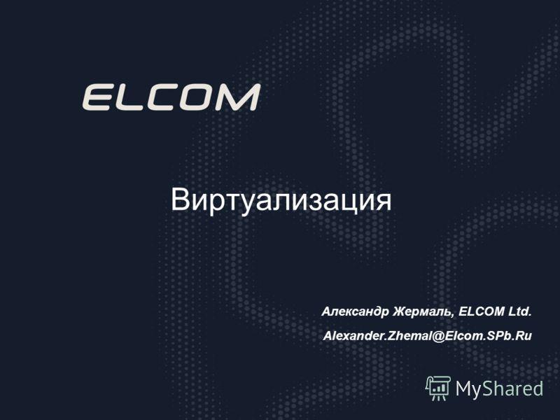 Виртуализация Александр Жермаль, ELCOM Ltd. Alexander.Zhemal@Elcom.SPb.Ru