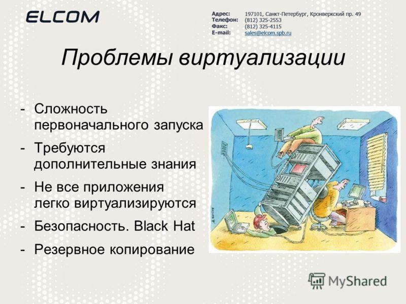 Проблемы виртуализации -Сложность первоначального запуска -Требуются дополнительные знания -Не все приложения легко виртуализируются -Безопасность. Black Hat -Резервное копирование