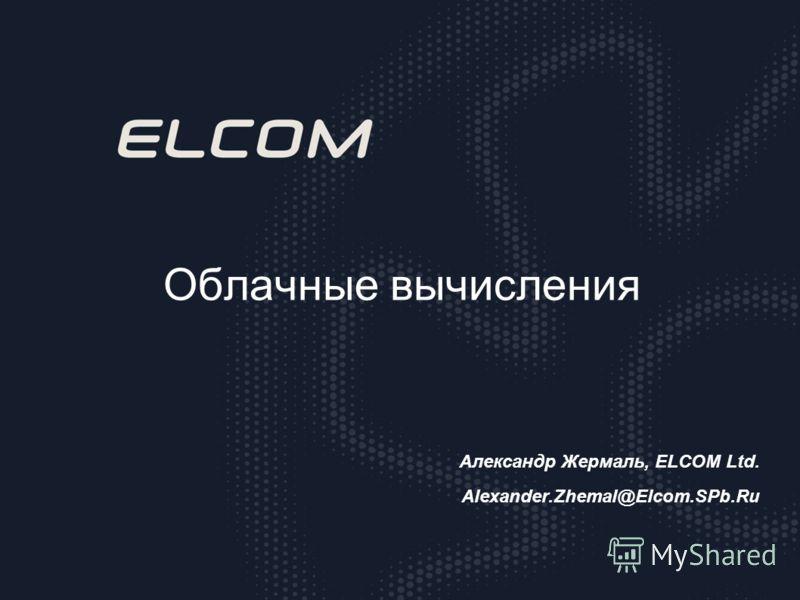 Облачные вычисления Александр Жермаль, ELCOM Ltd. Alexander.Zhemal@Elcom.SPb.Ru