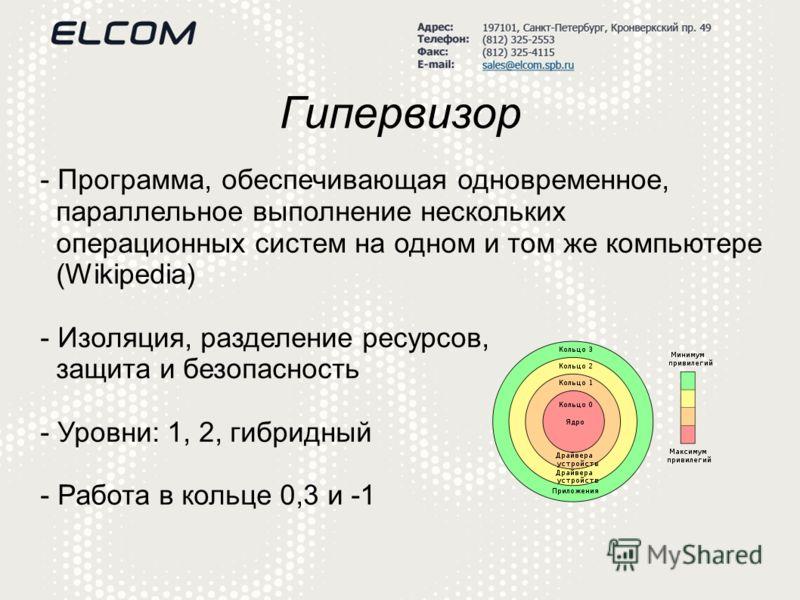 Гипервизор - Программа, обеспечивающая одновременное, параллельное выполнение нескольких операционных систем на одном и том же компьютере (Wikipedia) - Изоляция, разделение ресурсов, защита и безопасность - Уровни: 1, 2, гибридный - Работа в кольце 0