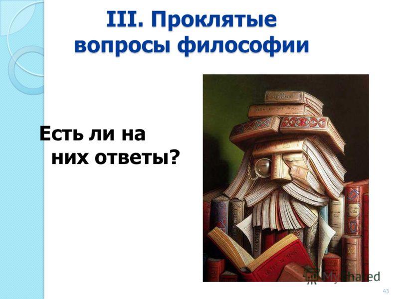 III. Проклятые вопросы философии Есть ли на них ответы? 43