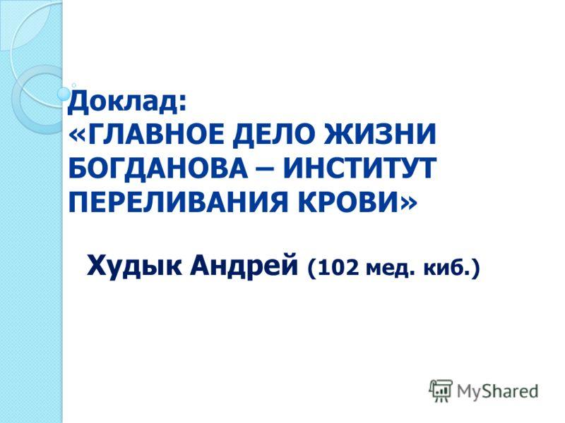 Доклад: «ГЛАВНОЕ ДЕЛО ЖИЗНИ БОГДАНОВА – ИНСТИТУТ ПЕРЕЛИВАНИЯ КРОВИ» Худык Андрей (102 мед. киб.)