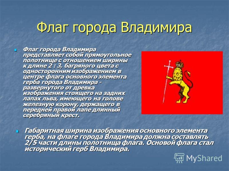 Флаг города Владимира Флаг города Владимира представляет собой прямоугольное полотнище с отношением ширины к длине 2 : 3, багряного цвета с односторонним изображением в центре флага основного элемента герба города Владимира - развернутого от древка и