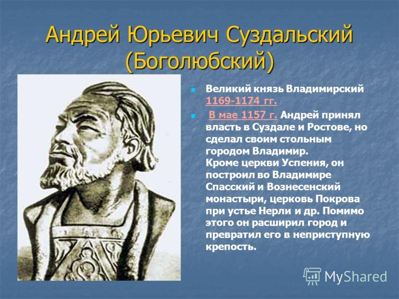 Андрей Юрьевич Суздальский (Боголюбский) Великий князь Владимирский 1169-1174 гг. В мае 1157 г. Андрей принял власть в Суздале и Ростове, но сделал своим стольным городом Владимир. Кроме церкви Успения, он построил во Владимире Спасский и Вознесенски