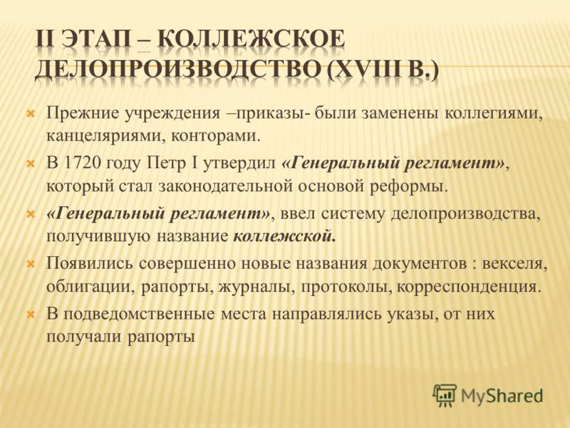 Прежние учреждения –приказы- были заменены коллегиями, канцеляриями, конторами. В 1720 году Петр I утвердил «Генеральный регламент», который стал законодательной основой реформы. «Генеральный регламент», ввел систему делопроизводства, получившую назв