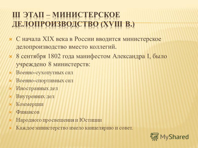 С начала XIX века в России вводится министерское делопроизводство вместо коллегий. 8 сентября 1802 года манифестом Александра I, было учреждено 8 министерств: Военно-сухопутных сил Военно-спортивных сил Иностранных дел Внутренних дел Коммерции Финанс