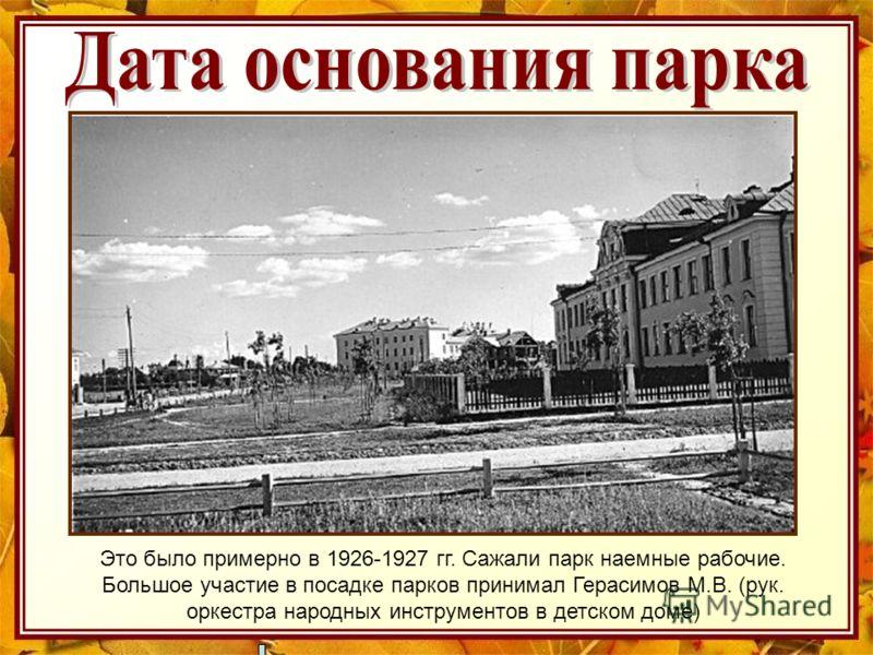 Это было примерно в 1926-1927 гг. Сажали парк наемные рабочие. Большое участие в посадке парков принимал Герасимов М.В. (рук. оркестра народных инструментов в детском доме)