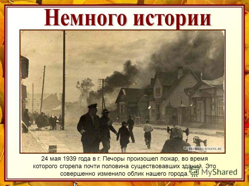 24 мая 1939 года в г. Печоры произошел пожар, во время которого сгорела почти половина существовавших зданий. Это совершенно изменило облик нашего города.
