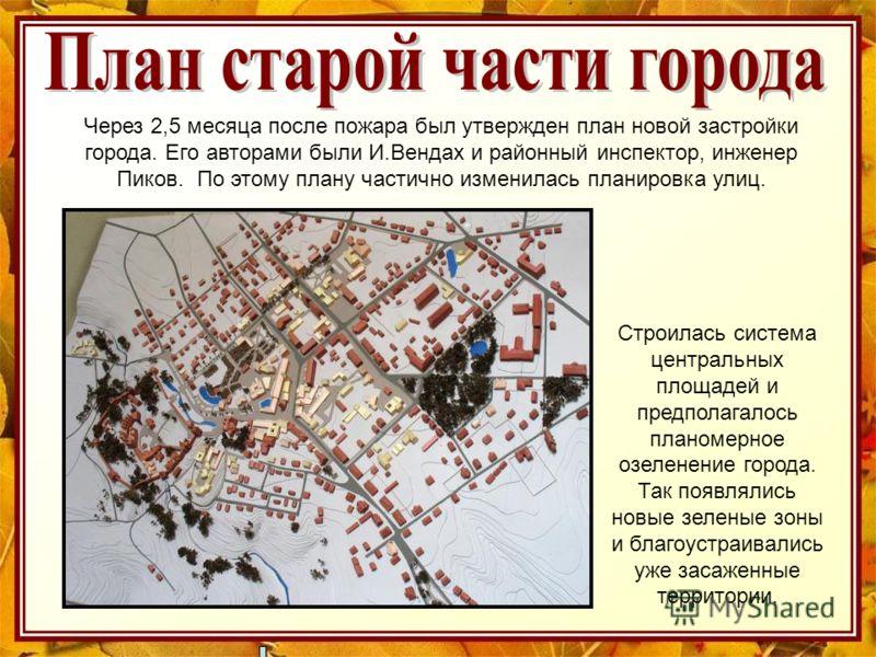 Через 2,5 месяца после пожара был утвержден план новой застройки города. Его авторами были И.Вендах и районный инспектор, инженер Пиков. По этому плану частично изменилась планировка улиц. Строилась система центральных площадей и предполагалось плано