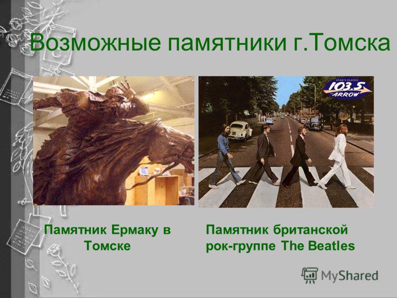 Возможные памятники г.Томска Памятник британской рок-группе The Beatles Памятник Ермаку в Томске