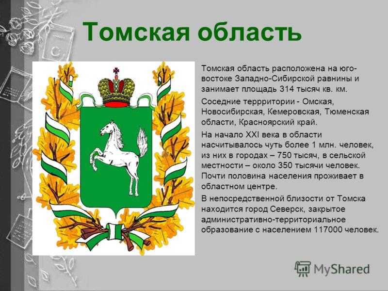 Томская область Томская область расположена на юго- востоке Западно-Сибирской равнины и занимает площадь 314 тысяч кв. км. Соседние террритории - Омская, Новосибирская, Кемеровская, Тюменская области, Красноярский край. На начало XXI века в области н