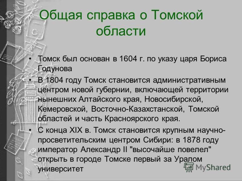 Общая справка о Томской области Томск был основан в 1604 г. по указу царя Бориса Годунова В 1804 году Томск становится административным центром новой губернии, включающей территории нынешних Алтайского края, Новосибирской, Кемеровской, Восточно-Казах