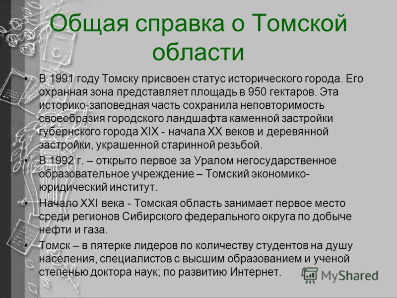 Общая справка о Томской области В 1991 году Томску присвоен статус исторического города. Его охранная зона представляет площадь в 950 гектаров. Эта историко-заповедная часть сохранила неповторимость своеобразия городского ландшафта каменной застройки