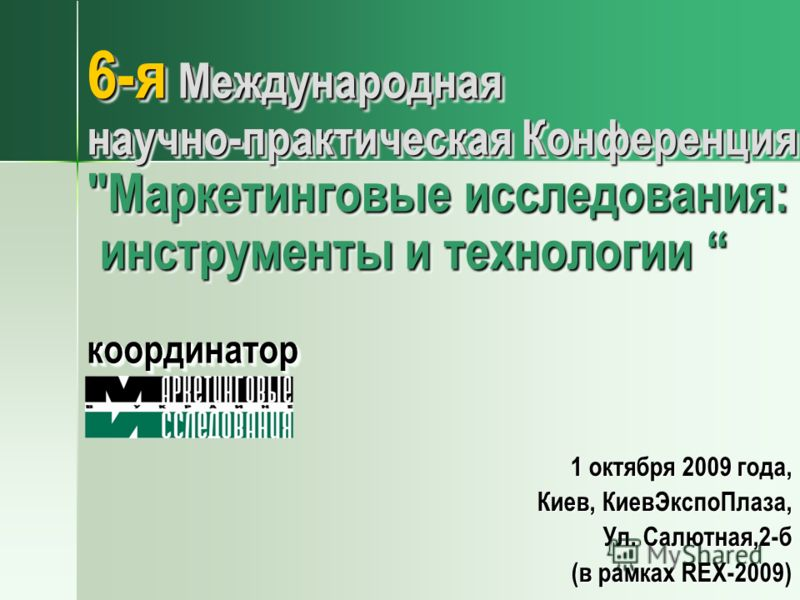 6-я Международная научно-практическая Конференция Маркетинговые исследования: инструменты и технологии координатор 1 октября 2009 года, Киев, КиевЭкспоПлаза, Ул. Салютная,2-б (в рамках REX-2009)