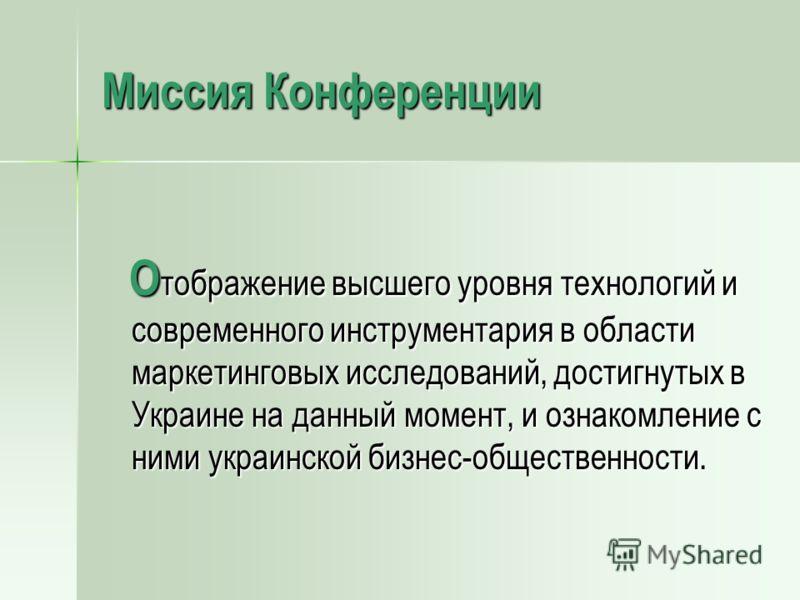 Миссия Конференции О тображение высшего уровня технологий и современного инструментария в области маркетинговых исследований, достигнутых в Украине на данный момент, и ознакомление с ними украинской бизнес-общественности. О тображение высшего уровня