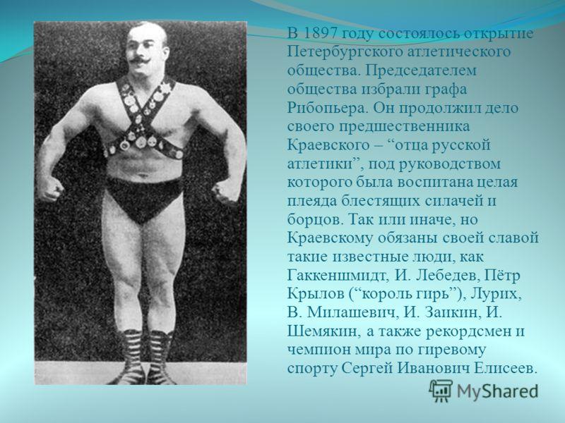 В 1897 году состоялось открытие Петербургского атлетического общества. Председателем общества избрали графа Рибопьера. Он продолжил дело своего предшественника Краевского – отца русской атлетики, под руководством которого была воспитана целая плеяда