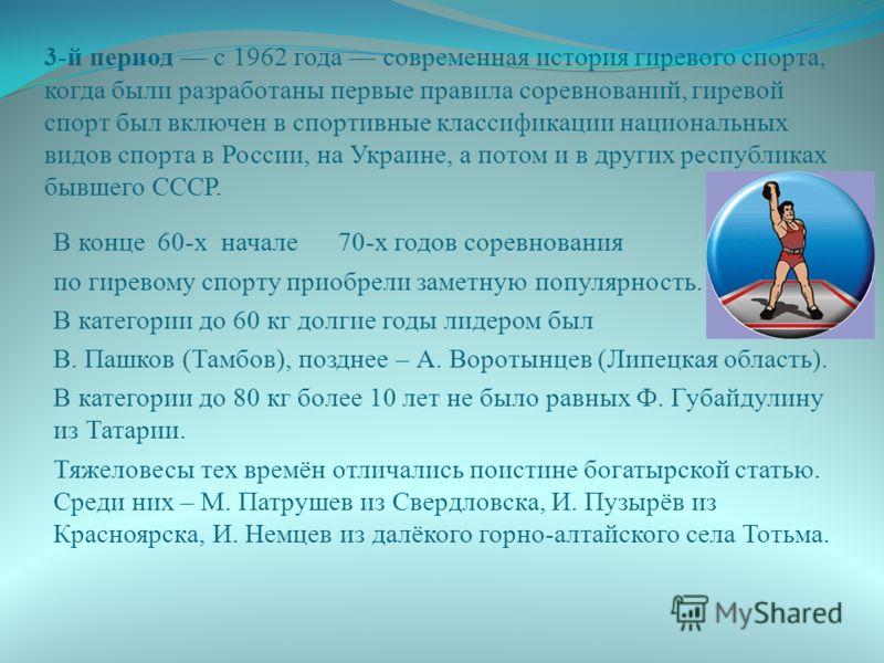 3-й период с 1962 года современная история гиревого спорта, когда были разработаны первые правила соревнований, гиревой спорт был включен в спортивные классификации национальных видов спорта в России, на Украине, а потом и в других республиках бывшег