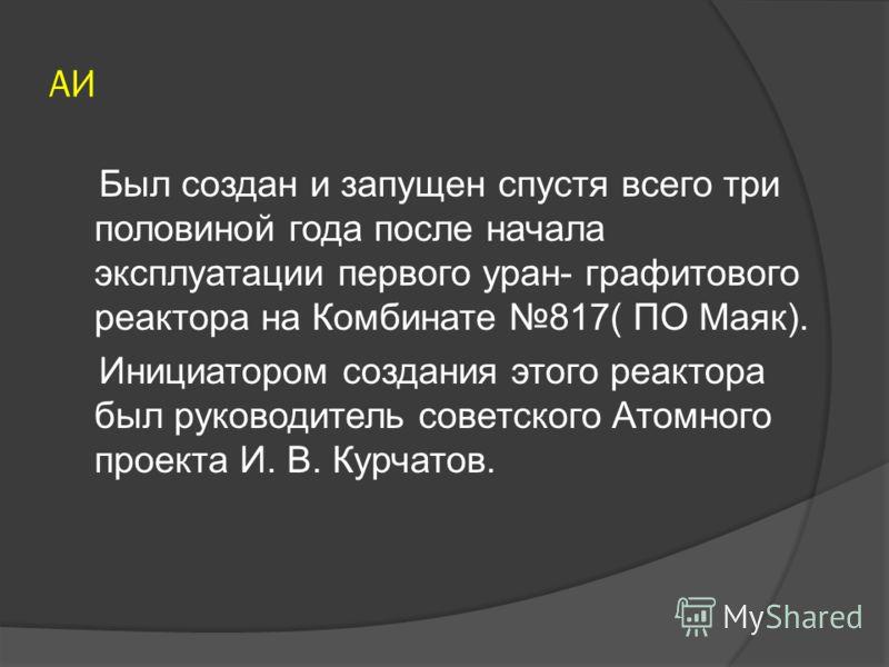 А-1 А-1(Аннушка)- первый оружейный атомный реактор в СССР и Европе. Разработка: 1946-1948. Конструктор: И. В. Курчатов.