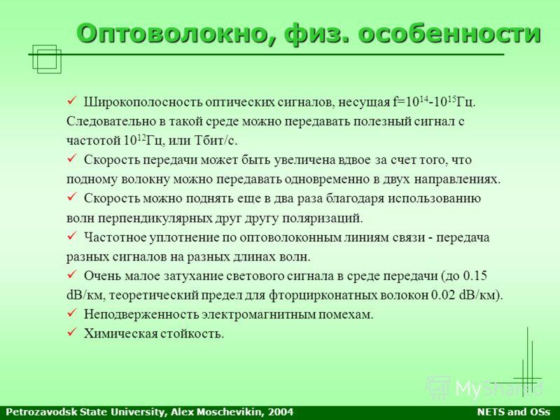 Petrozavodsk State University, Alex Moschevikin, 2004NETS and OSs Оптоволокно, физ. особенности Широкополосность оптических сигналов, несущая f=10 14 -10 15 Гц. Следовательно в такой среде можно передавать полезный сигнал с частотой 10 12 Гц, или Тби