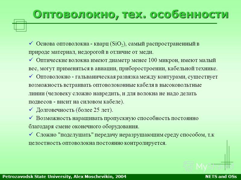 Petrozavodsk State University, Alex Moschevikin, 2004NETS and OSs Оптоволокно, тех. особенности Основа оптоволокна - кварц (SiO 2 ), самый распространенный в природе материал, недорогой в отличие от меди. Оптические волокна имеют диаметр менее 100 ми