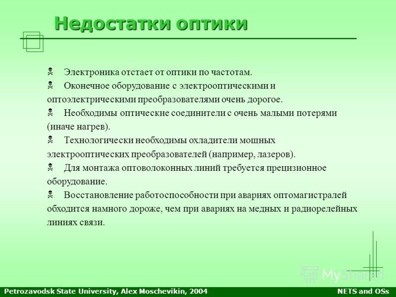 Petrozavodsk State University, Alex Moschevikin, 2004NETS and OSs Недостатки оптики Электроника отстает от оптики по частотам. Оконечное оборудование с электрооптическими и оптоэлектрическими преобразователями очень дорогое. Необходимы оптические сое