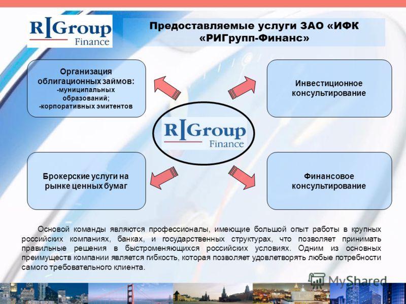 Предоставляемые услуги ЗАО «ИФК «РИГрупп-Финанс» Основой команды являются профессионалы, имеющие большой опыт работы в крупных российских компаниях, банках, и государственных структурах, что позволяет принимать правильные решения в быстроменяющихся р