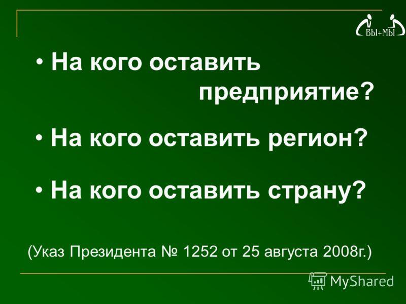 На кого оставить предприятие? На кого оставить регион? На кого оставить страну? (Указ Президента 1252 от 25 августа 2008г.)