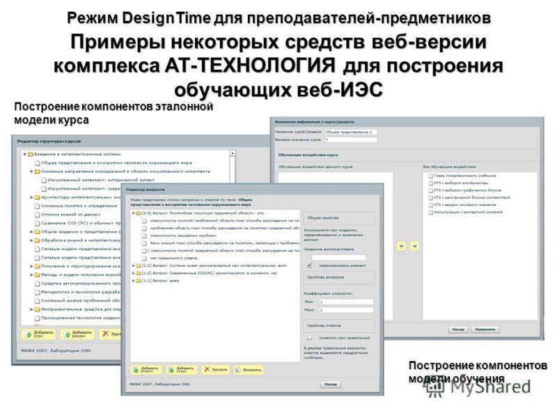 Режим DesignTime для преподавателей-предметников Примеры некоторых средств веб-версии комплекса АТ-ТЕХНОЛОГИЯ для построения обучающих веб-ИЭС Построение компонентов модели обучения Построение компонентов эталонной модели курса