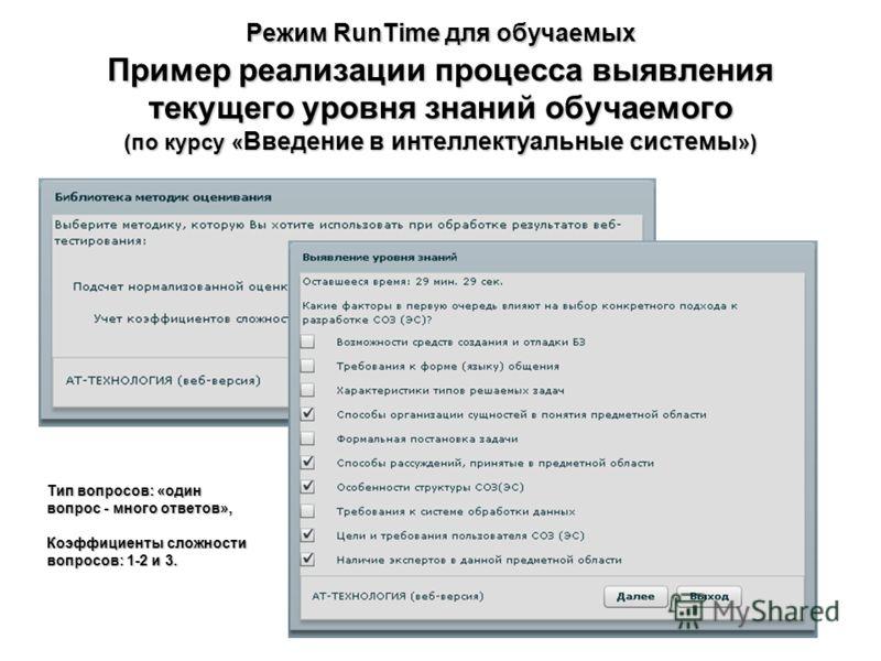 Режим RunTime для обучаемых Пример реализации процесса выявления текущего уровня знаний обучаемого (по курсу « Введение в интеллектуальные системы ») Тип вопросов: «один вопрос - много ответов», Коэффициенты сложности вопросов: 1-2 и 3.