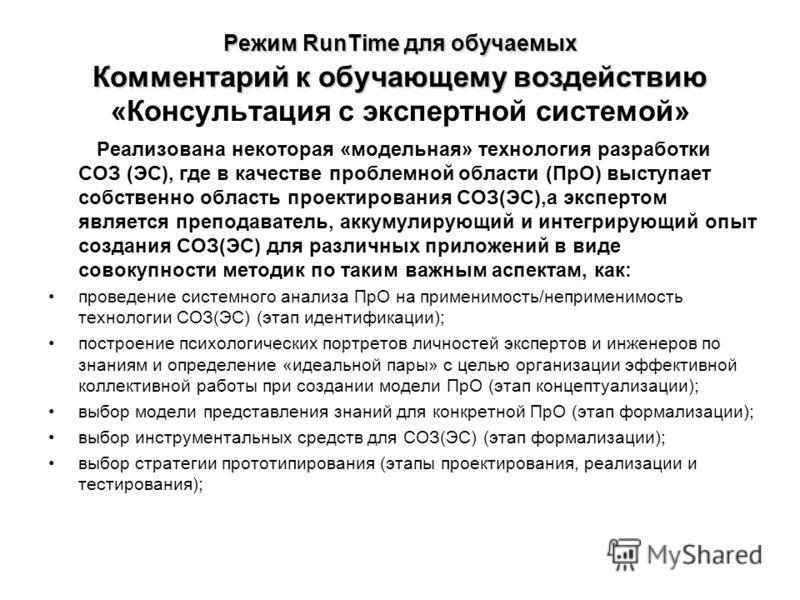 Режим RunTime для обучаемых Комментарий к обучающему воздействию Режим RunTime для обучаемых Комментарий к обучающему воздействию «Консультация с экспертной системой» Реализована некоторая «модельная» технология разработки СОЗ (ЭС), где в качестве пр