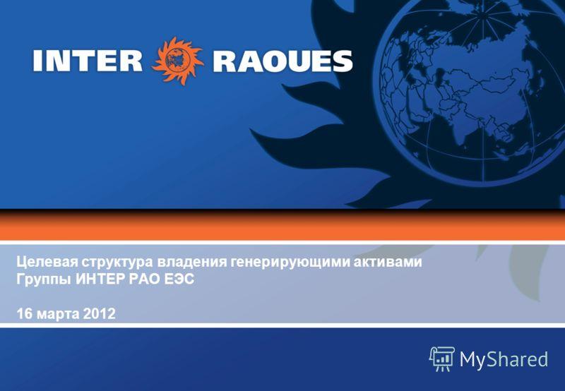 Целевая структура владения генерирующими активами Группы ИНТЕР РАО ЕЭС 16 марта 2012
