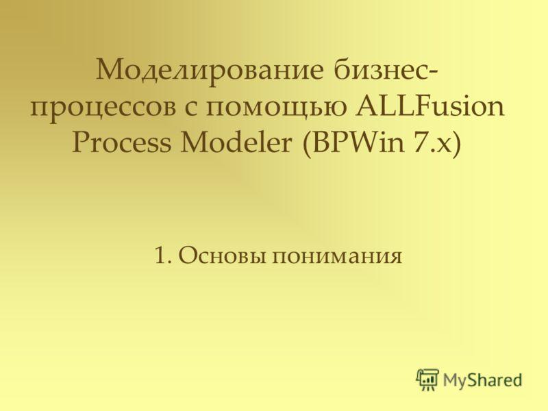 Моделирование бизнес- процессов с помощью ALLFusion Process Modeler (BPWin 7.x) 1. Основы понимания