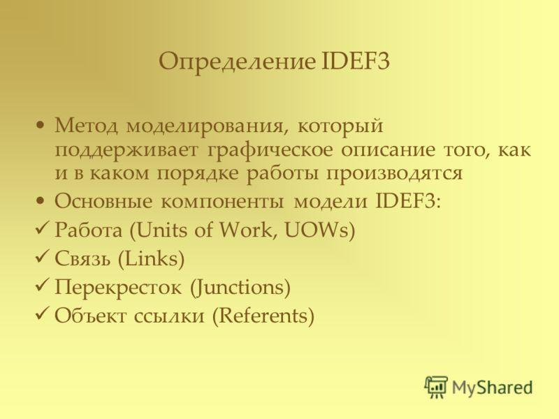 Определение IDEF3 Метод моделирования, который поддерживает графическое описание того, как и в каком порядке работы производятся Основные компоненты модели IDEF3: Работа (Units of Work, UOWs) Связь (Links) Перекресток (Junctions) Объект ссылки (Refer