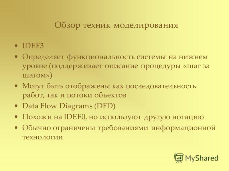 IDEF3 Определяет функциональность системы на нижнем уровне (поддерживает описание процедуры «шаг за шагом») Могут быть отображены как последовательность работ, так и потоки объектов Data Flow Diagrams (DFD) Похожи на IDEF0, но используют другую нотац