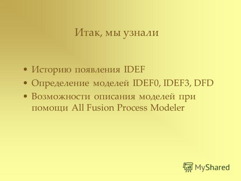 Итак, мы узнали Историю появления IDEF Определение моделей IDEF0, IDEF3, DFD Возможности описания моделей при помощи All Fusion Process Modeler