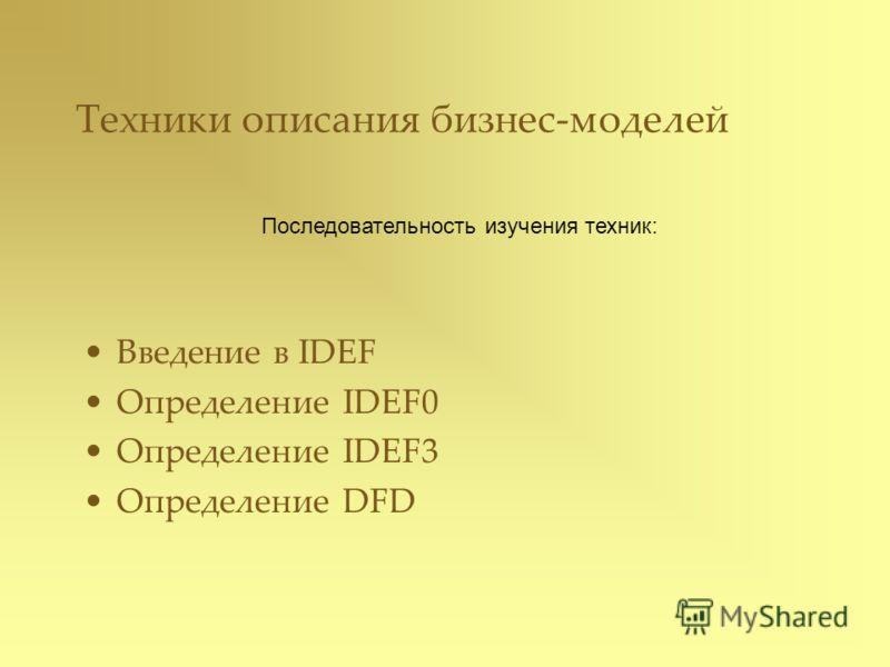 Техники описания бизнес-моделей Введение в IDEF Определение IDEF0 Определение IDEF3 Определение DFD Последовательность изучения техник:
