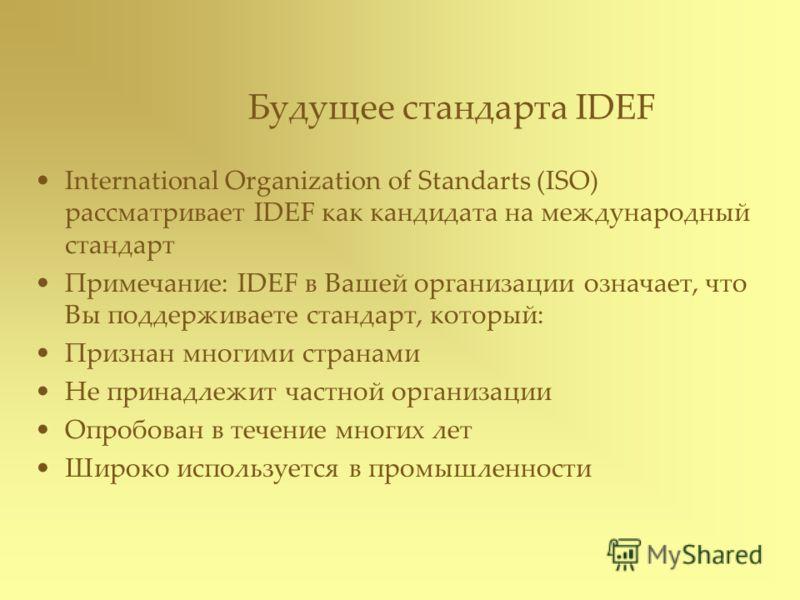 Будущее стандарта IDEF International Organization of Standarts (ISO) рассматривает IDEF как кандидата на международный стандарт Примечание: IDEF в Вашей организации означает, что Вы поддерживаете стандарт, который: Признан многими странами Не принадл