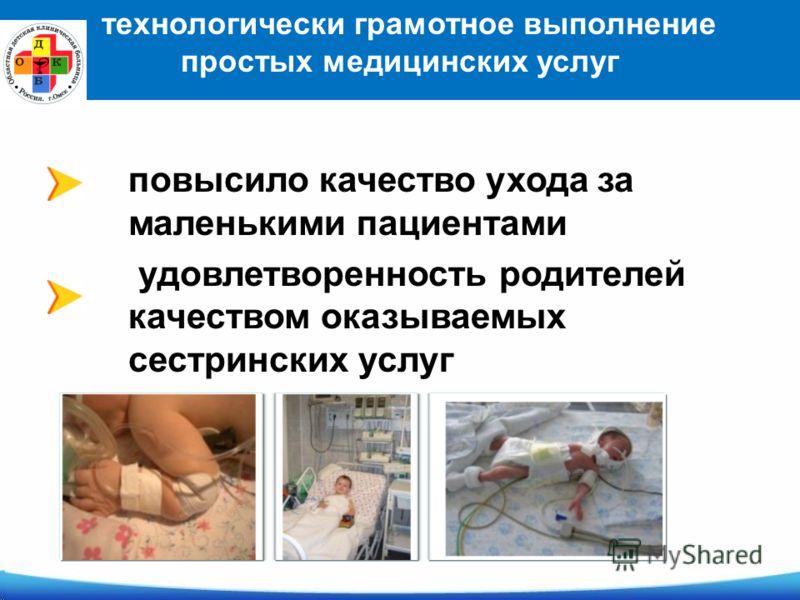 повысило качество ухода за маленькими пациентами удовлетворенность родителей качеством оказываемых сестринских услуг технологически грамотное выполнение простых медицинских услуг