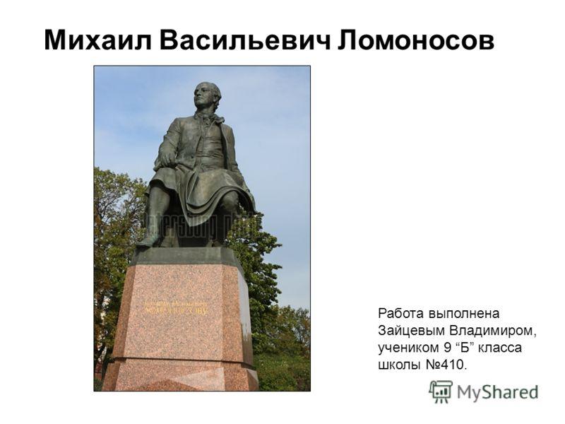 Михаил Васильевич Ломоносов Работа выполнена Зайцевым Владимиром, учеником 9 Б класса школы 410.