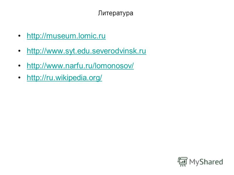 http://museum.lomic.ru http://www.syt.edu.severodvinsk.ru http://www.narfu.ru/lomonosov/ http://ru.wikipedia.org/ Литература