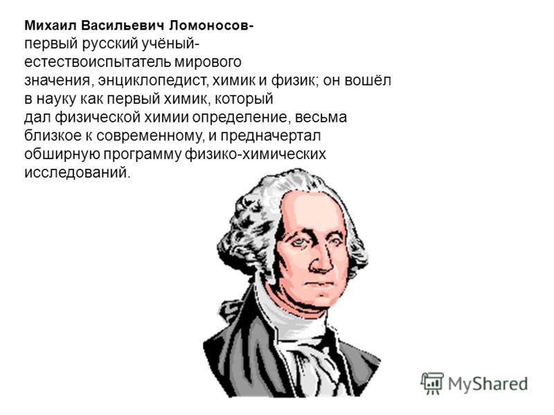 Михаил Васильевич Ломоносов- первый русский учёный- естествоиспытатель мирового значения, энциклопедист, химик и физик; он вошёл в науку как первый химик, который дал физической химии определение, весьма близкое к современному, и предначертал обширну