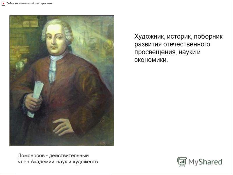Ломоносов - действительный член Академии наук и художеств. Художник, историк, поборник развития отечественного просвещения, науки и экономики.
