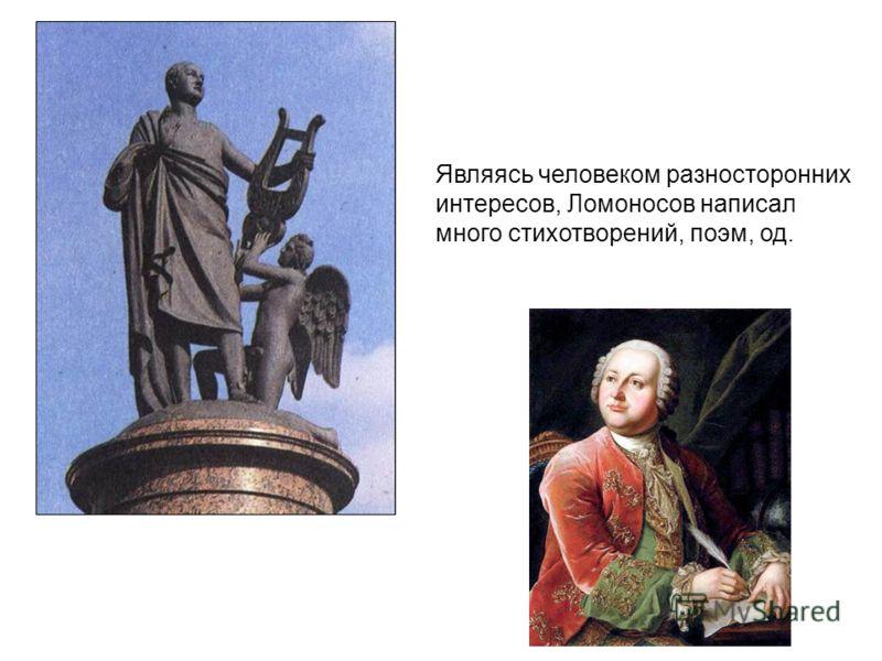 Являясь человеком разносторонних интересов, Ломоносов написал много стихотворений, поэм, од.