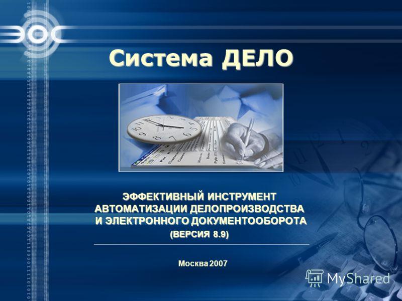 ЭФФЕКТИВНЫЙ ИНСТРУМЕНТ АВТОМАТИЗАЦИИ ДЕЛОПРОИЗВОДСТВА И ЭЛЕКТРОННОГО ДОКУМЕНТООБОРОТА (ВЕРСИЯ 8.9) Москва 2007 Система ДЕЛО
