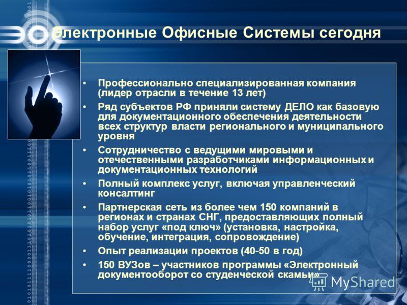 Электронные Офисные Системы сегодня Профессионально специализированная компания (лидер отрасли в течение 13 лет) Ряд субъектов РФ приняли систему ДЕЛО как базовую для документационного обеспечения деятельности всех структур власти регионального и мун